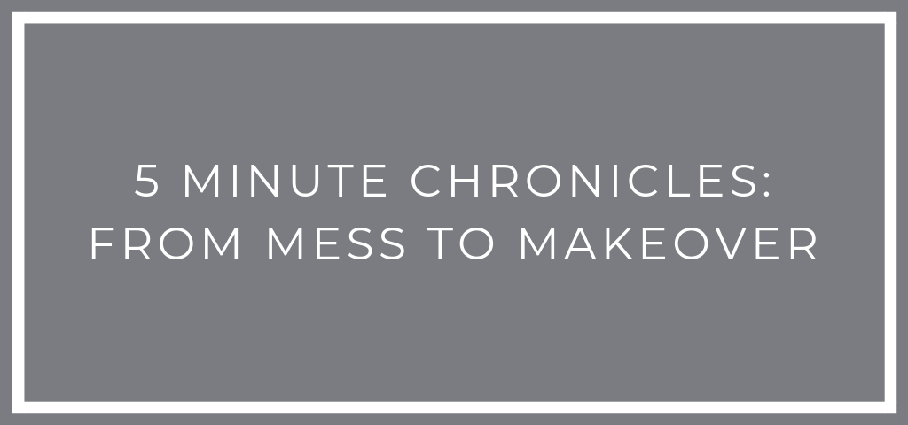 5 Minute Chronicles: From Mess to Makeover