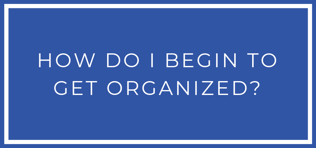 How do I begin to get organized?